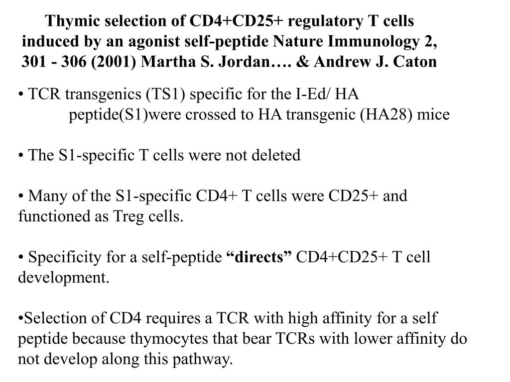 Thymic selection of CD4+CD25+ regulatory T cells induced by an agonist self-peptide Nature Immunology 2, 301 - 306 (2001) Martha S. Jordan…. & Andrew J. Caton