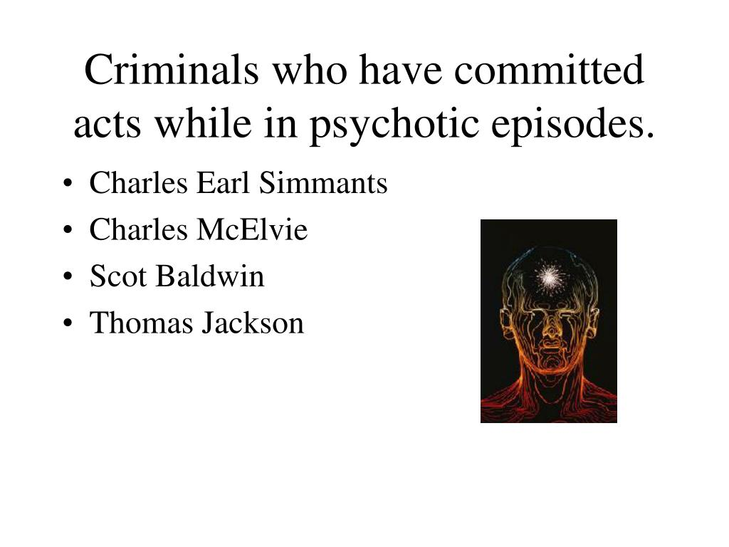 Criminals who have committed acts while in psychotic episodes.