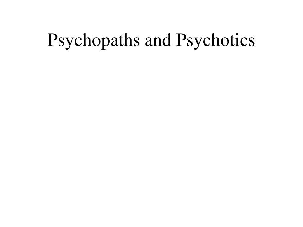 Psychopaths and Psychotics