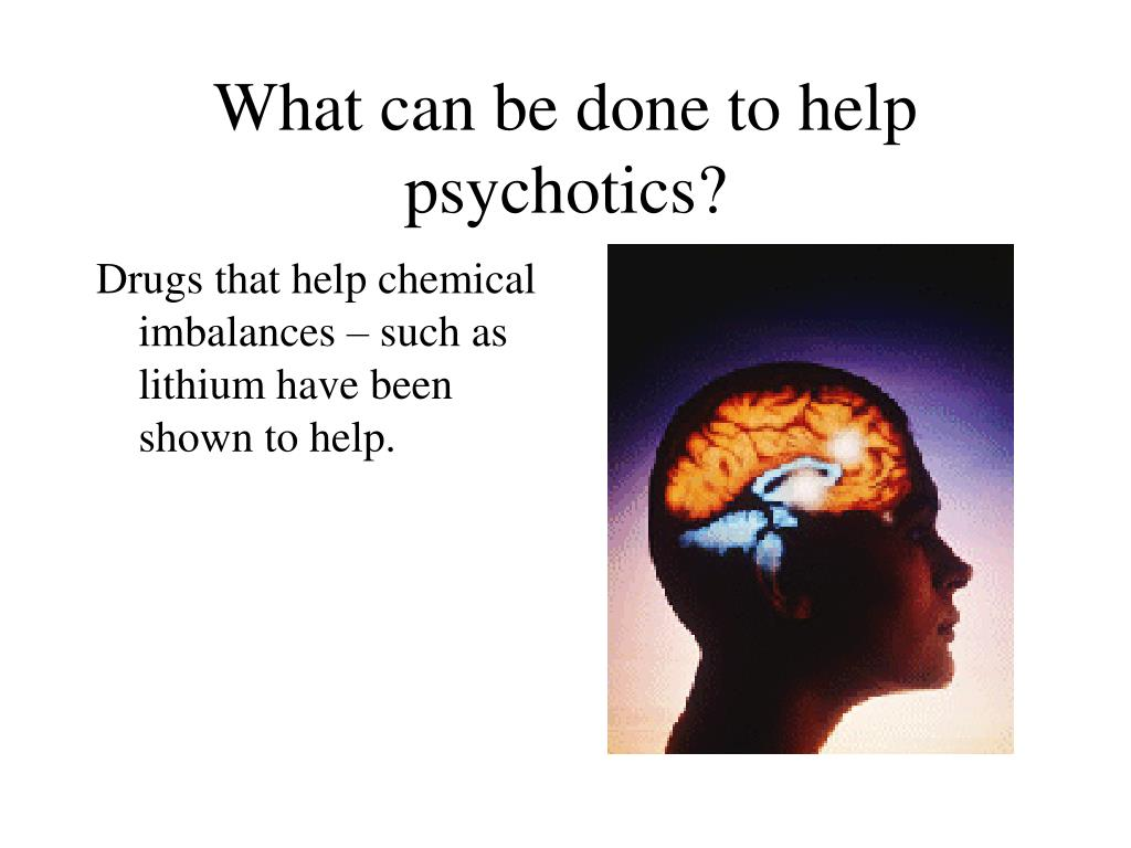 What can be done to help psychotics?