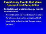 evolutionary events that mimic species level reticulation46
