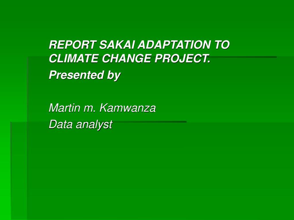 report sakai adaptation to climate change project presented by martin m kamwanza data analyst l.