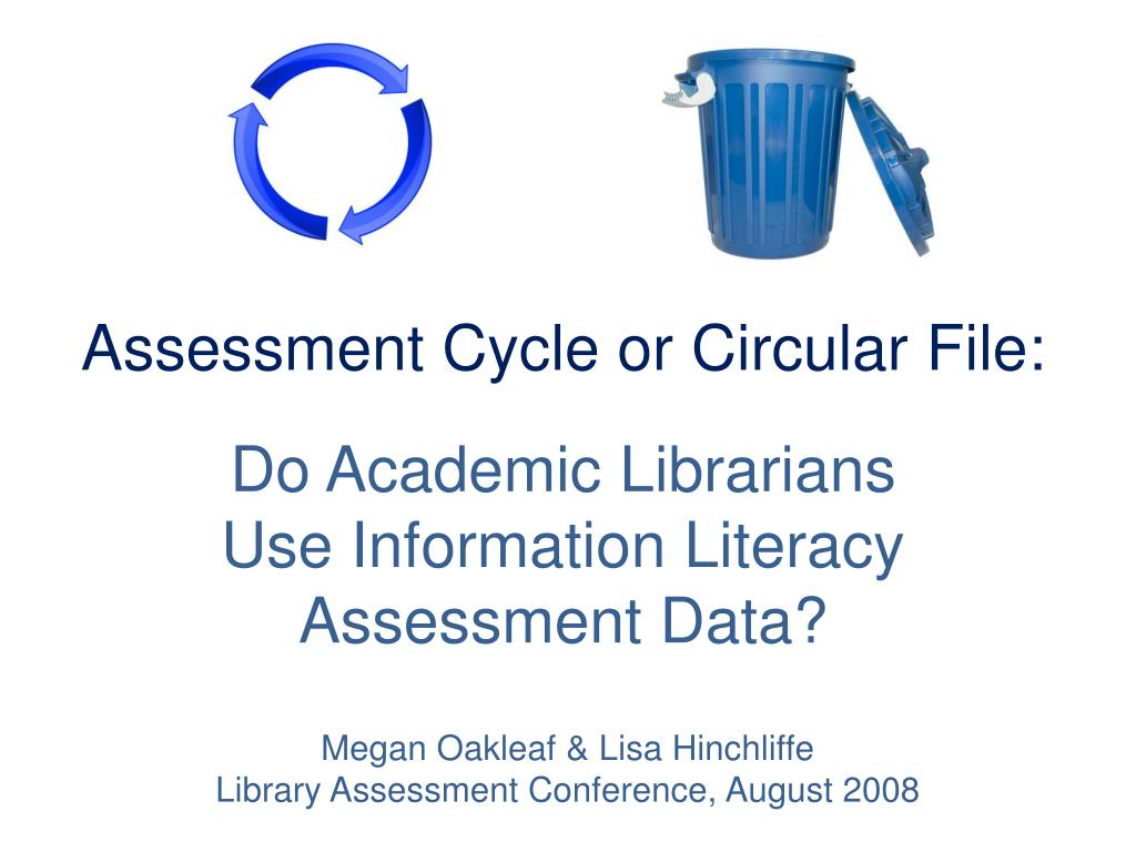 assessment cycle or circular file do academic librarians use information literacy assessment data l.