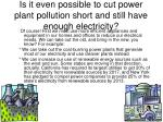 is it even possible to cut power plant pollution short and still have enough electricity