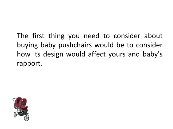 The first thing you need to consider about buying baby pushchairs would be to consider how its desi...