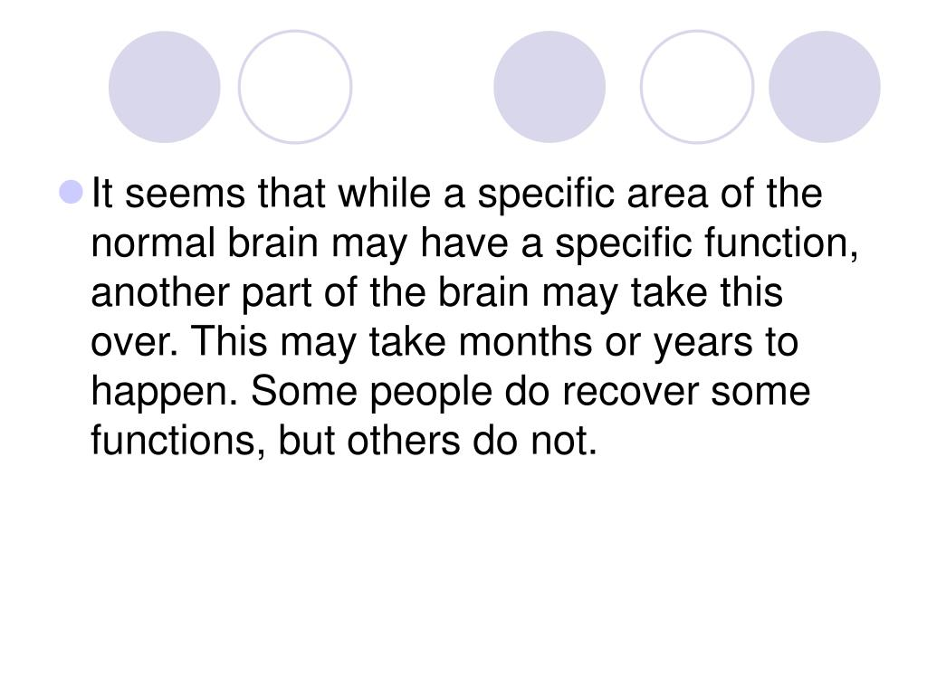 It seems that while a specific area of the normal brain may have a specific function, another part of the brain may take this over. This may take months or years to happen. Some people do recover some functions, but others do not.
