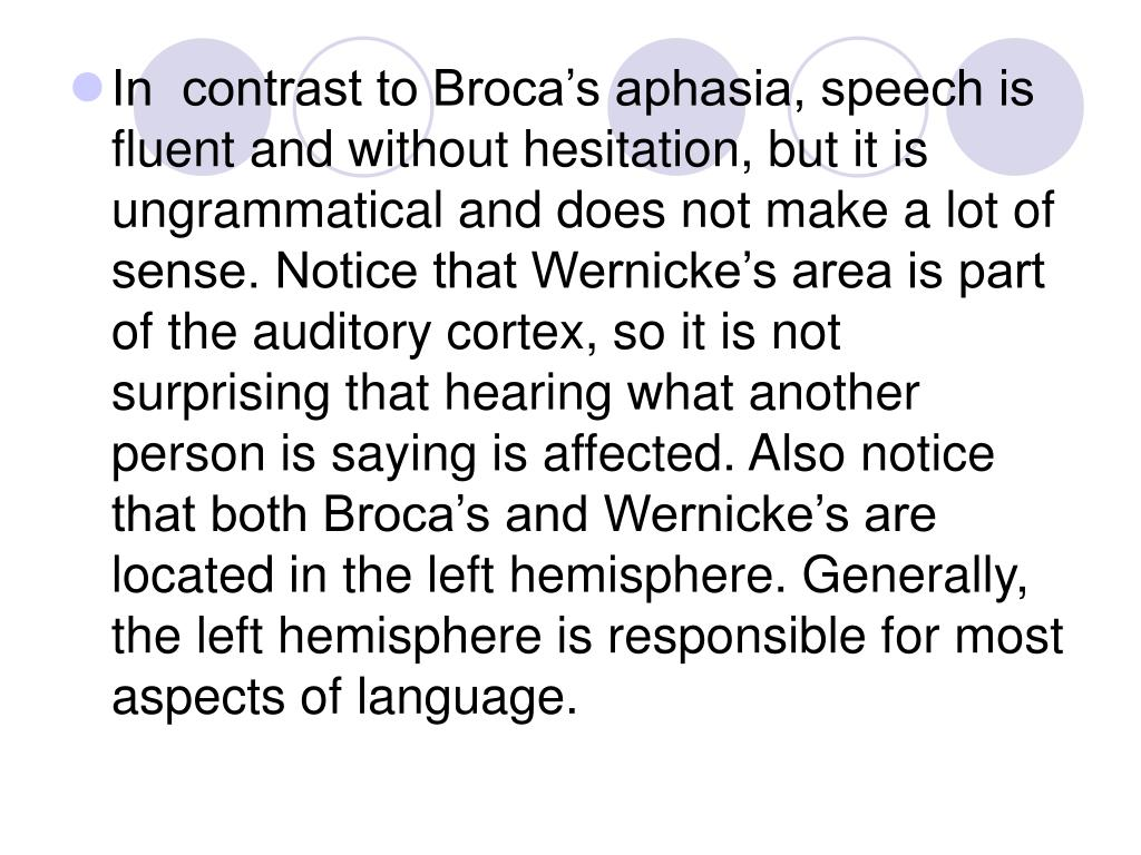 In  contrast to Broca's aphasia, speech is fluent and without hesitation, but it is ungrammatical and does not make a lot of sense. Notice that Wernicke's area is part of the auditory cortex, so it is not surprising that hearing what another person is saying is affected. Also notice that both Broca's and Wernicke's are located in the left hemisphere. Generally, the left hemisphere is responsible for most aspects of language.