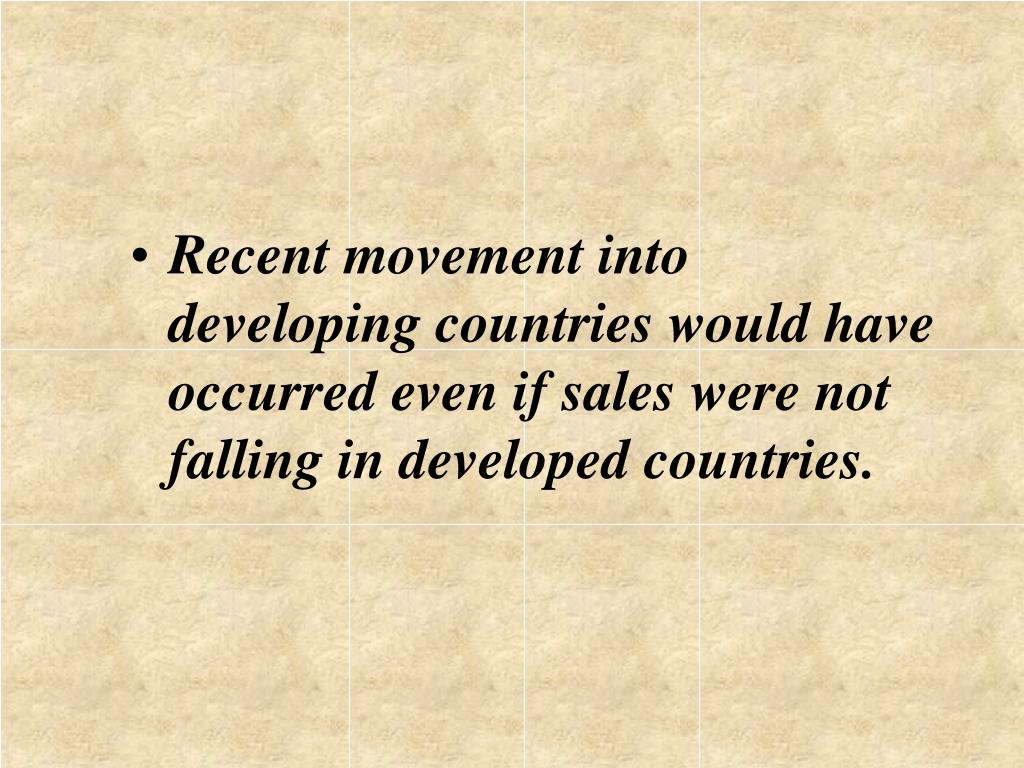 Recent movement into developing countries would have occurred even if sales were not falling in developed countries.