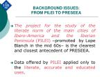background issues from pilei to preseea