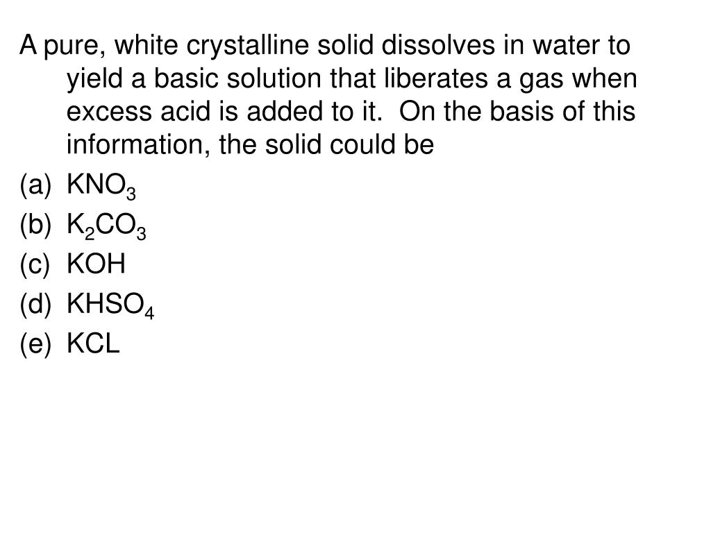 A pure, white crystalline solid dissolves in water to yield a basic solution that liberates a gas when excess acid is added to it.  On the basis of this information, the solid could be