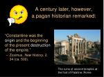 a century later however a pagan historian remarked
