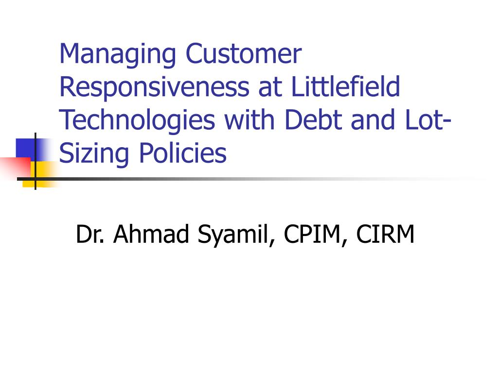 managing customer responsiveness at littlefield technologies with debt and lot sizing policies l.