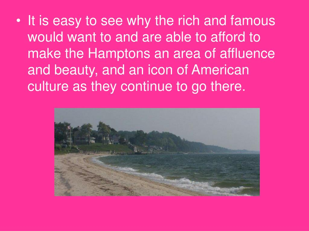 It is easy to see why the rich and famous would want to and are able to afford to make the Hamptons an area of affluence and beauty, and an icon of American culture as they continue to go there.