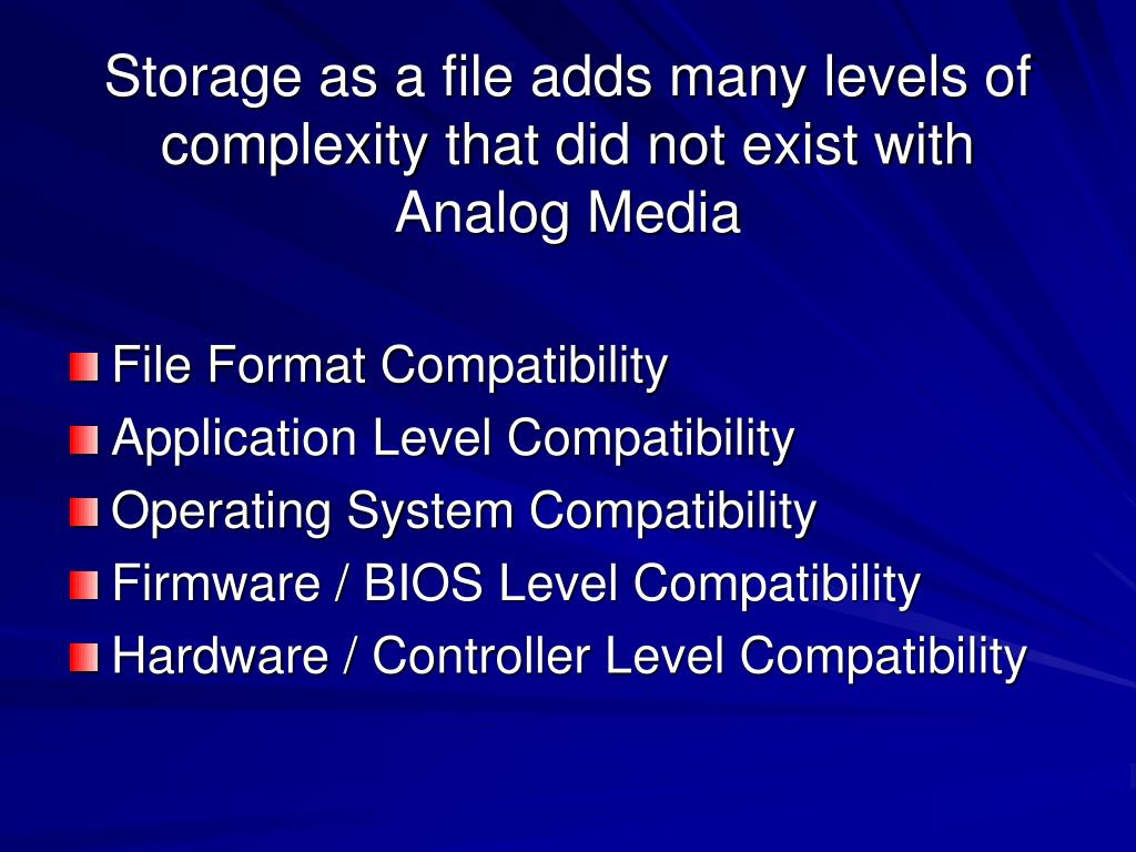 Storage as a file adds many levels of complexity that did not exist with Analog Media