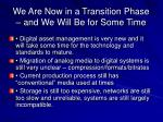 we are now in a transition phase and we will be for some time