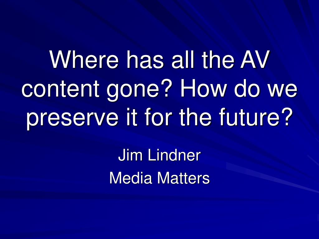 where has all the av content gone how do we preserve it for the future l.