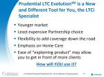prudential ltc evolution sm is a new and different tool for you the ltci specialist
