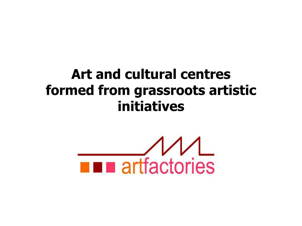 art and cultural centres formed from grassroots artistic initiatives l.