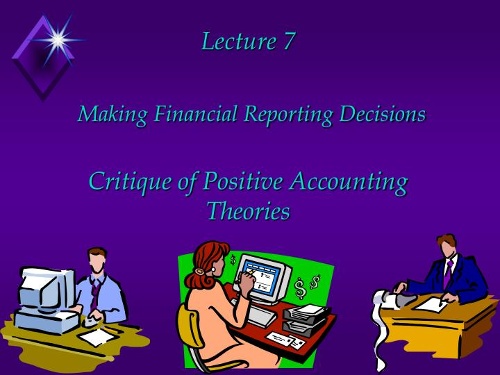 lecture 7 making financial reporting decisions critique of positive accounting theories n.
