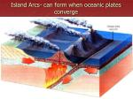 island arcs can form when oceanic plates converge