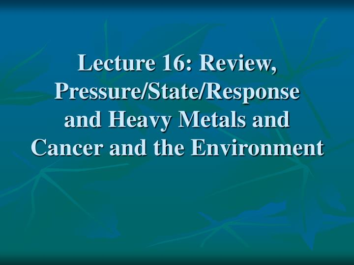 Lecture 16 review pressure state response and heavy metals and cancer and the environment
