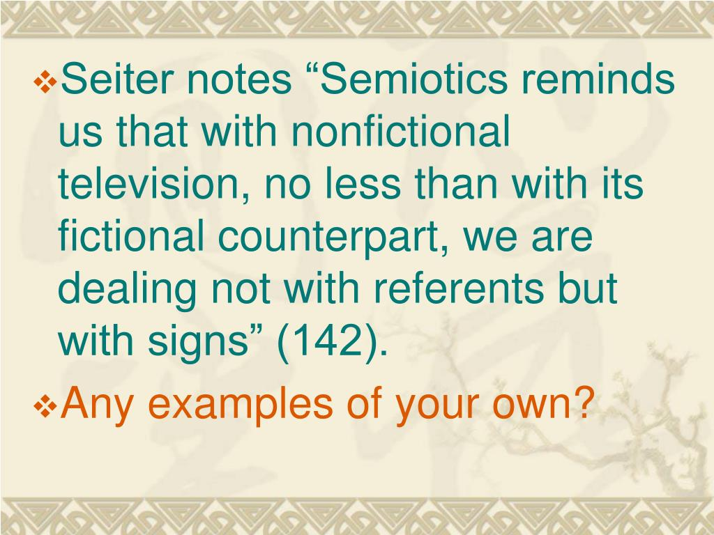 """Seiter notes """"Semiotics reminds us that with nonfictional television, no less than with its fictional counterpart, we are dealing not with referents but with signs"""" (142)."""