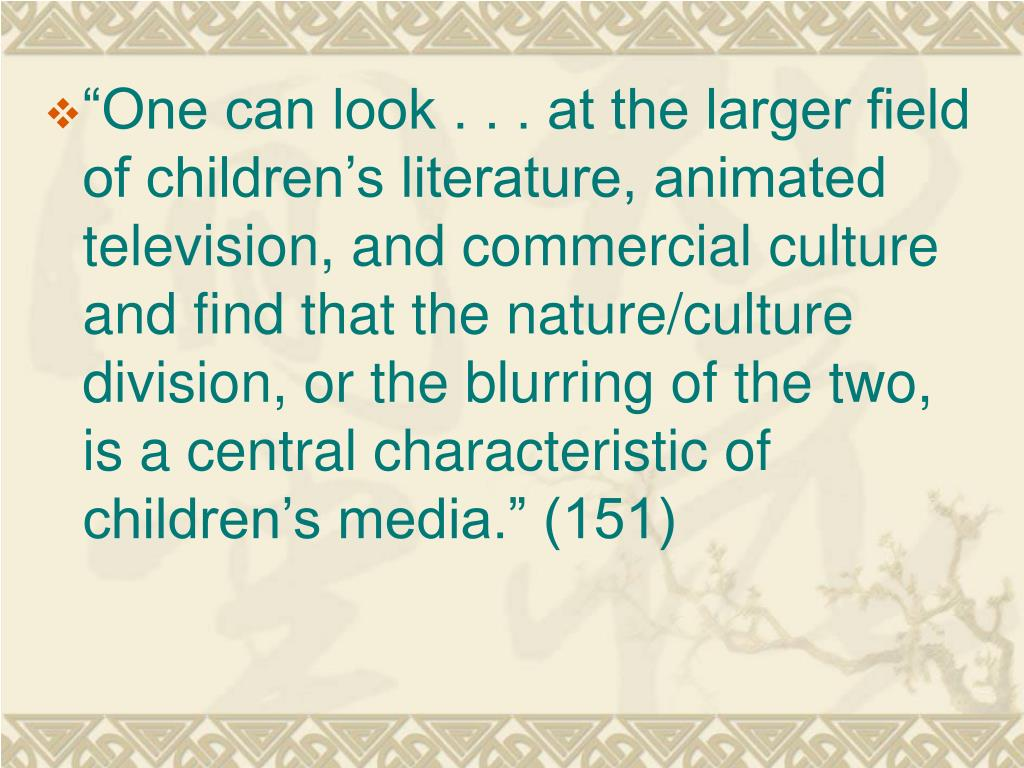 """""""One can look . . . at the larger field of children's literature, animated television, and commercial culture and find that the nature/culture division, or the blurring of the two, is a central characteristic of children's media."""" (151)"""