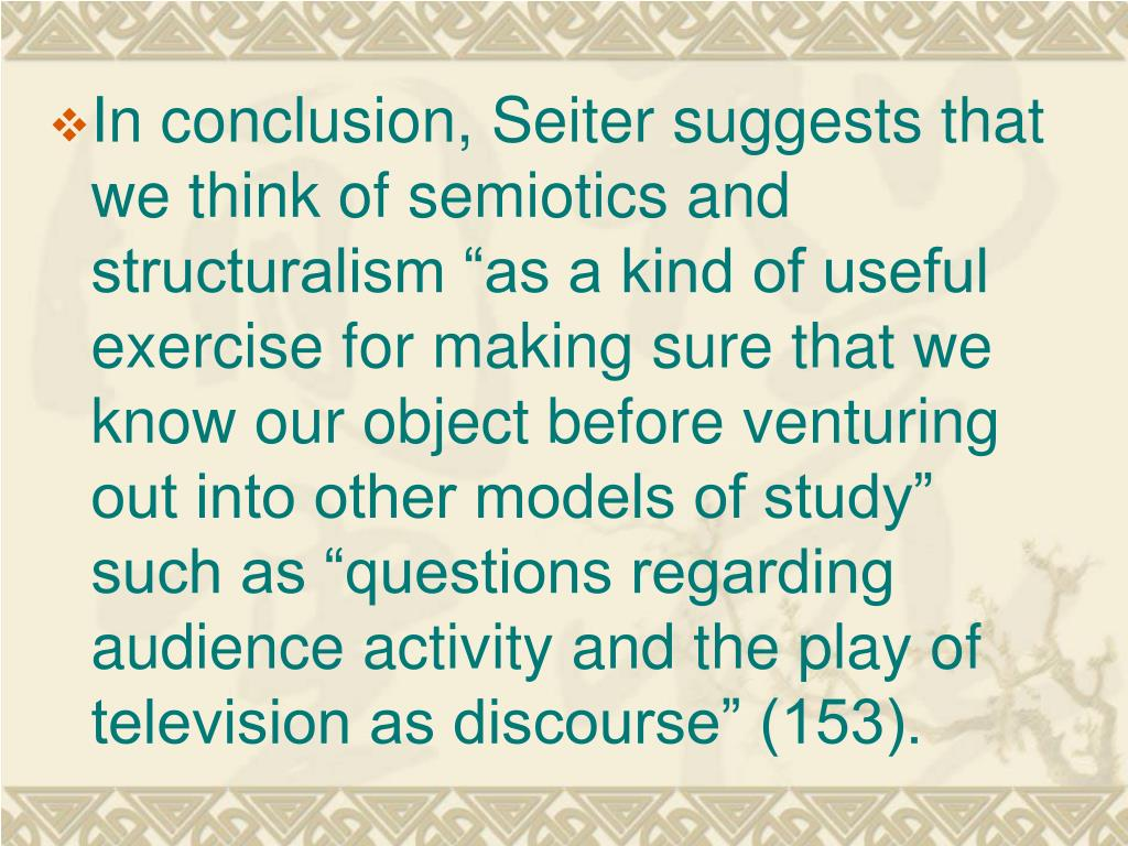 """In conclusion, Seiter suggests that we think of semiotics and structuralism """"as a kind of useful exercise for making sure that we know our object before venturing out into other models of study"""" such as """"questions regarding audience activity and the play of television as discourse"""" (153)."""