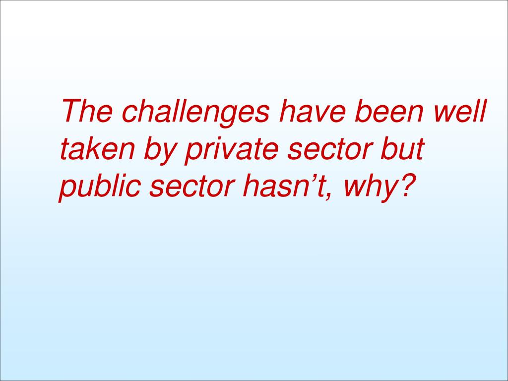 The challenges have been well taken by private sector but public sector hasn't, why?
