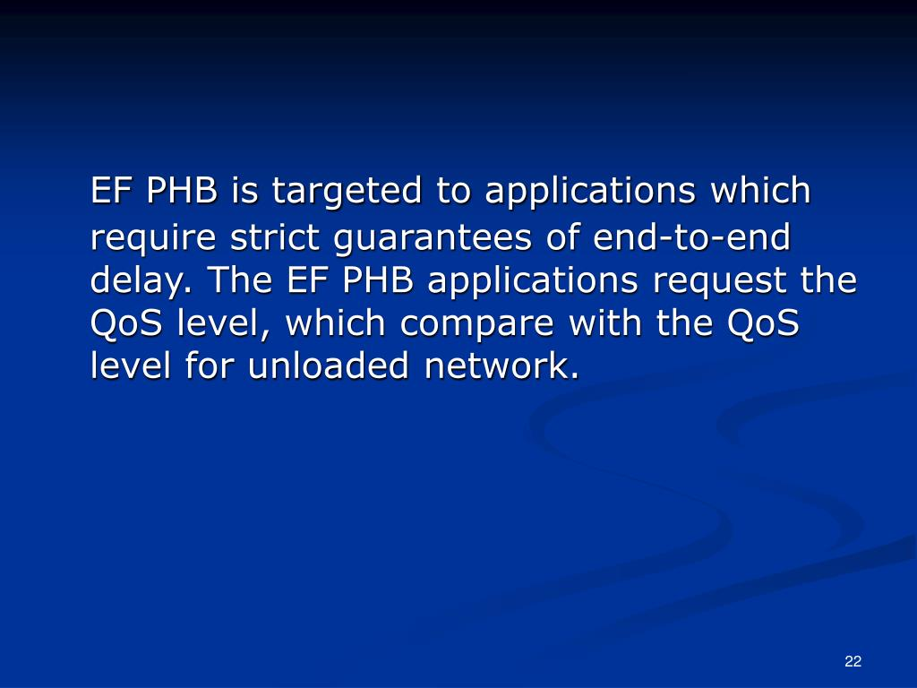 EF PHB is targeted to applications which require strict guarantees of end-to-end delay. The EF PHB applications request the QoS level, which compare with the QoS level for unloaded network.