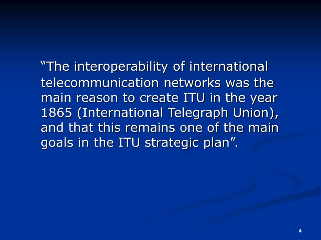 """""""The interoperability of international telecommunication networks was the main reason to create ITU in the year 1865 (International Telegraph Union), and that this remains one of the main goals in the ITU strategic plan""""."""
