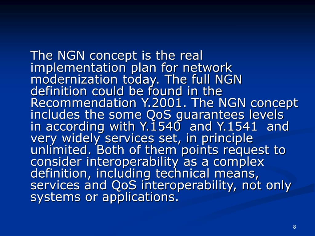 The NGN concept is the real implementation plan for network modernization today. The full NGN definition could be found in the Recommendation Y.2001. The NGN concept includes the some QoS guarantees levels in according with Y.1540  and Y.1541  and very widely services set, in principle unlimited. Both of them points request to consider interoperability as a complex definition, including technical means, services and QoS interoperability, not only systems or applications.