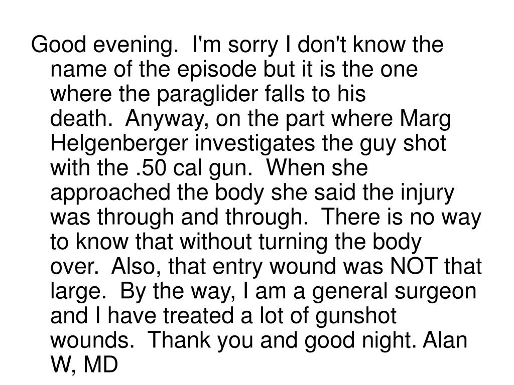 Good evening. I'm sorry I don't know the name of the episode but it is the one where the paraglider falls to his death. Anyway, on the part where Marg Helgenberger investigates the guy shot with the .50 cal gun. When she approached the body she said the injury was through and through. There is no way to know that without turning the body over. Also, that entry wound was NOT that large. By the way, I am a general surgeon and I have treated a lot of gunshot wounds. Thank you and good night. Alan W, MD