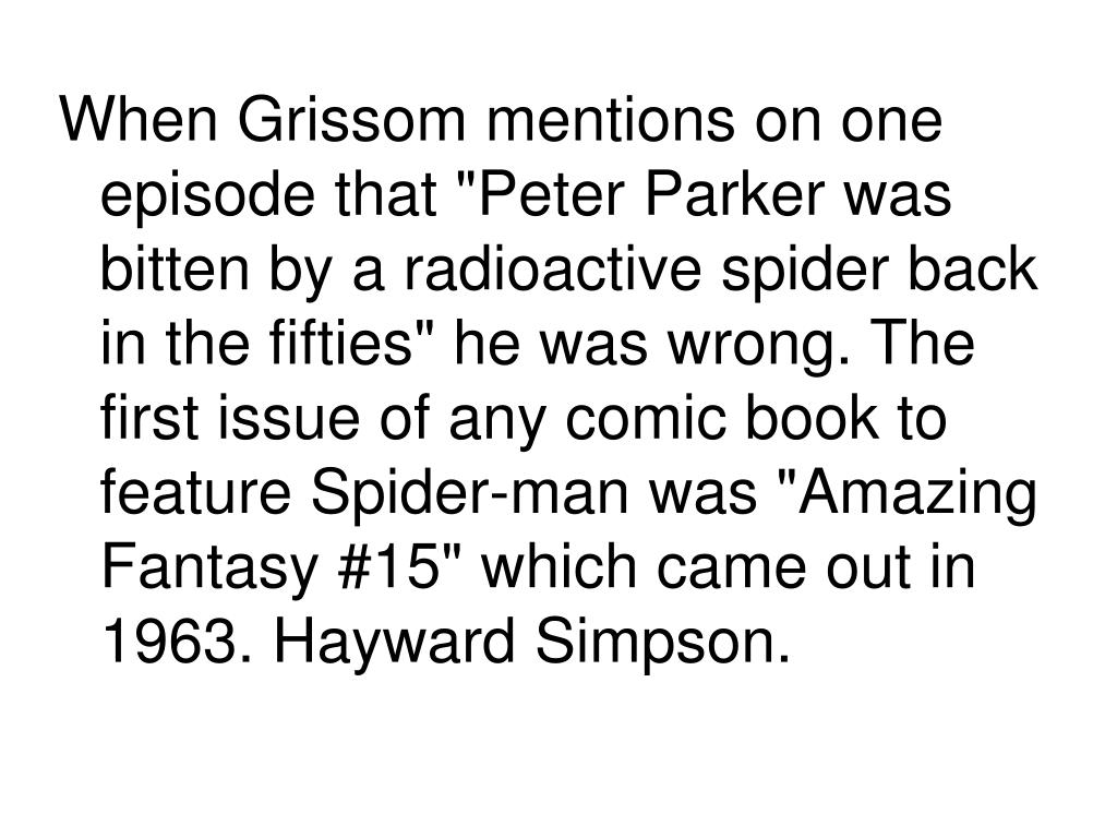 """When Grissom mentions on one episode that """"Peter Parker was bitten by a radioactive spider back in the fifties"""" he was wrong. The first issue of any comic book to feature Spider-man was """"Amazing Fantasy #15"""" which came out in 1963. Hayward Simpson."""