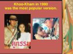 khoo kham in 1990 was the most popular version