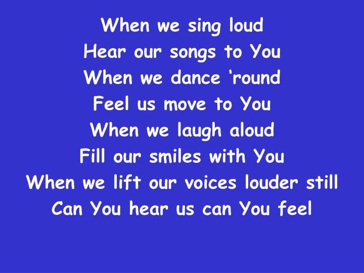 When we sing loud
