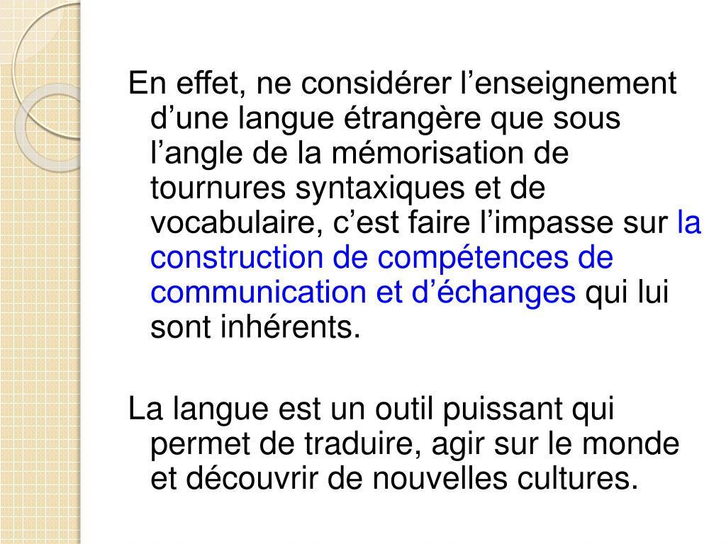 En effet, ne considérer l'enseignement d'une langue étrangère que sous l'angle de la mémorisation de tournures syntaxiques et de vocabulaire, c'est faire l'impasse sur