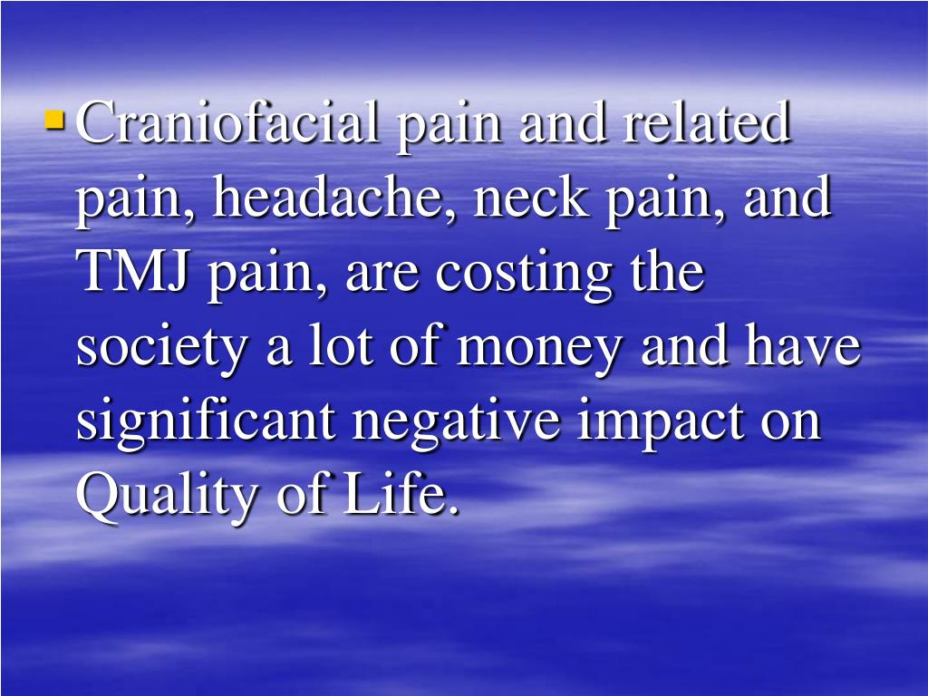 Craniofacial pain and related pain, headache, neck pain, and TMJ pain, are costing the society a lot of money and have significant negative impact on Quality of Life.