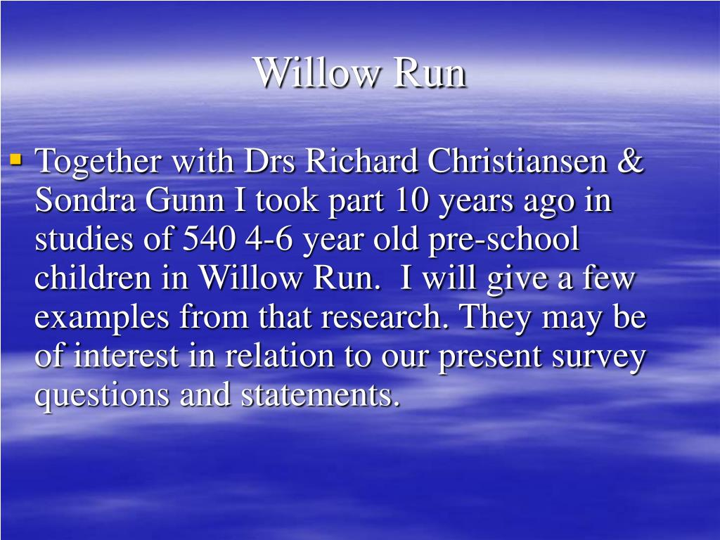 Together with Drs Richard Christiansen & Sondra Gunn I took part 10 years ago in studies of 540 4-6 year old pre-school children in Willow Run.  I will give a few examples from that research. They may be of interest in relation to our present survey questions and statements.