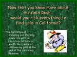 now that you know more about the gold rush would you risk everything to find gold in california