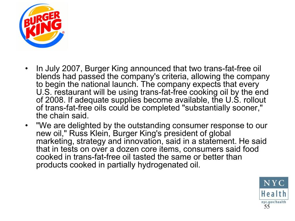 "In July 2007, Burger King announced that two trans-fat-free oil blends had passed the company's criteria, allowing the company to begin the national launch. The company expects that every U.S. restaurant will be using trans-fat-free cooking oil by the end of 2008. If adequate supplies become available, the U.S. rollout of trans-fat-free oils could be completed ""substantially sooner,"" the chain said."