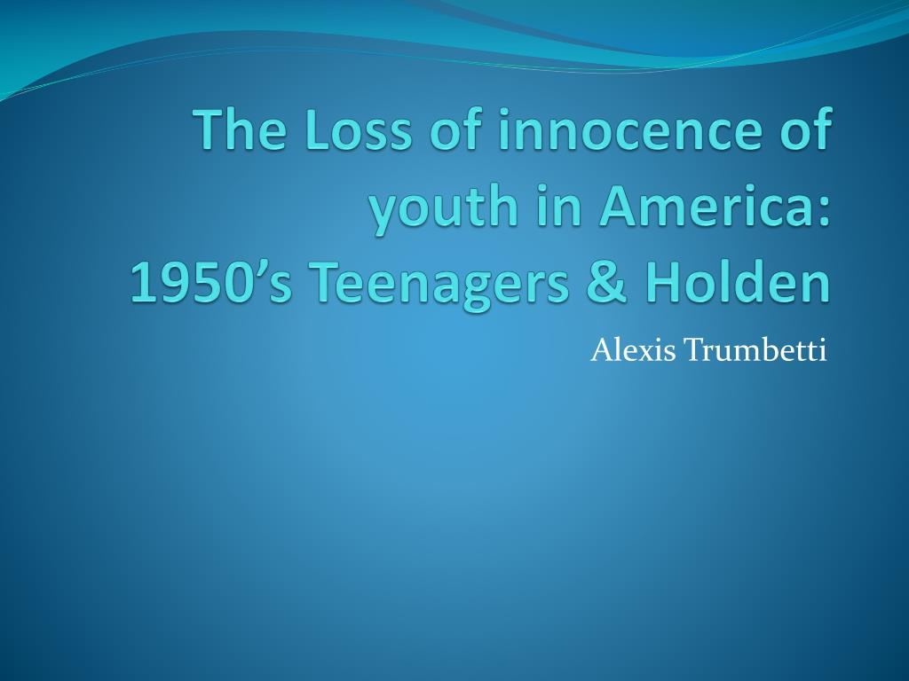 the loss of innocence of youth in america 1950 s teenagers holden l.