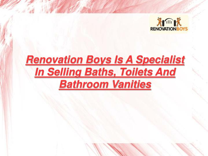 Renovation Boys Is A Specialist In Selling Baths, Toilets And Bathroom Vanities