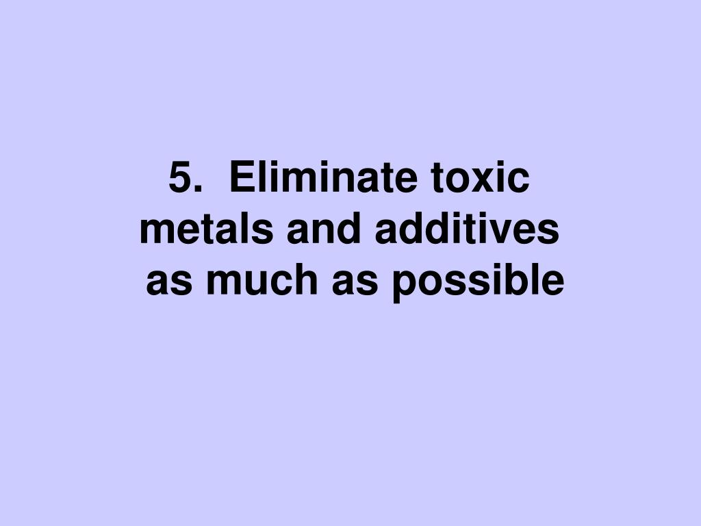 5.  Eliminate toxic metals and additives