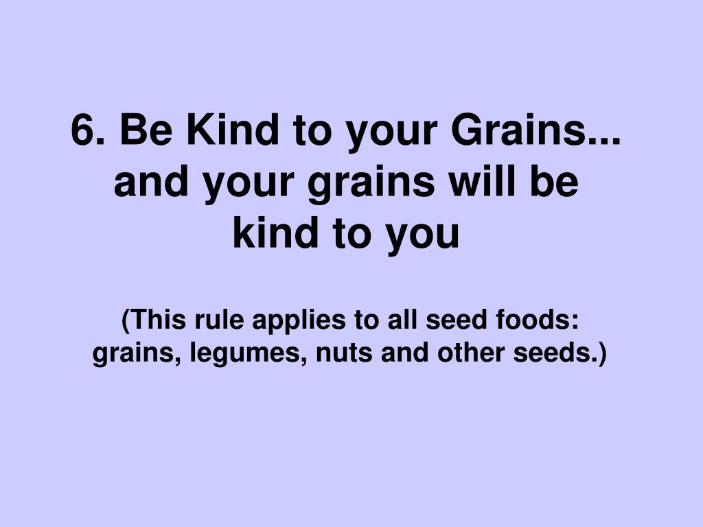 6. Be Kind to your Grains... and your grains will be