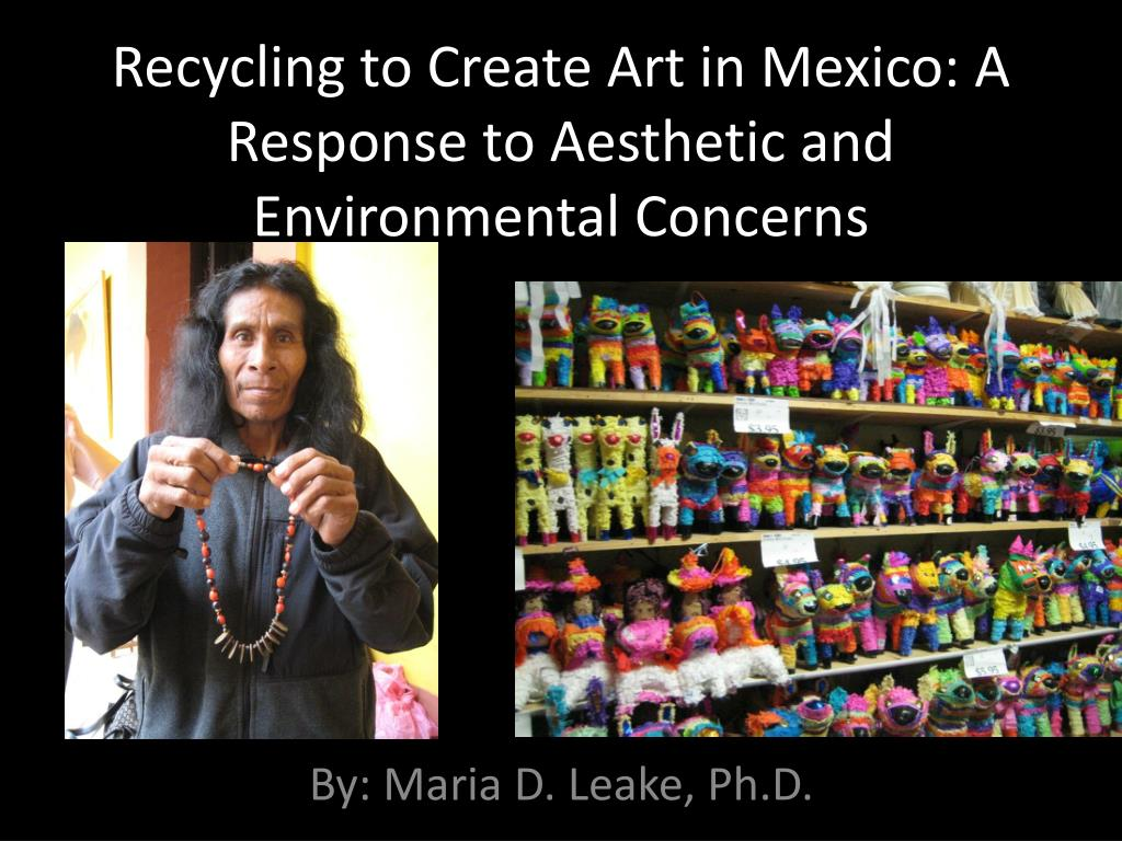 recycling to create art in mexico a response to aesthetic and environmental concerns l.