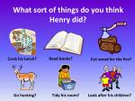 what sort of things do you think henry did
