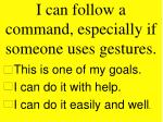 i can follow a command especially if someone uses gestures