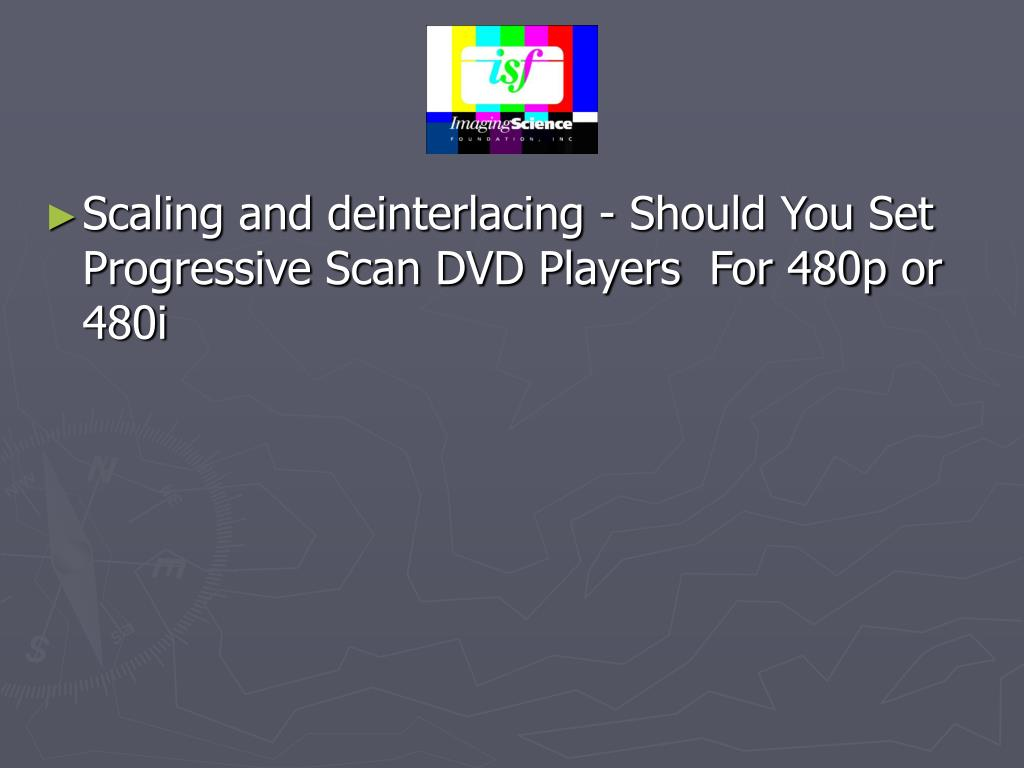 Scaling and deinterlacing - Should You Set Progressive Scan DVD Players  For 480p or 480i