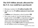the 151 billion already allocated for the u s war could have purchased